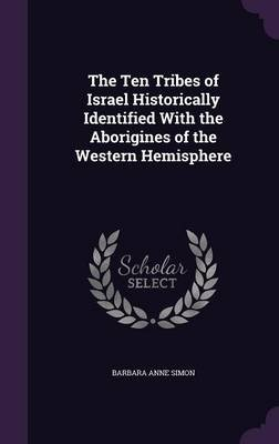The Ten Tribes of Israel Historically Identified with the Aborigines of the Western Hemisphere (Hardcover): Barbara Anne Simon