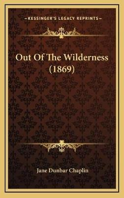 Out of the Wilderness (1869) (Hardcover): Jane Dunbar Chaplin