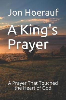 A King's Prayer - A Prayer That Touched the Heart of God (Paperback): Jon G. Hoerauf Ma