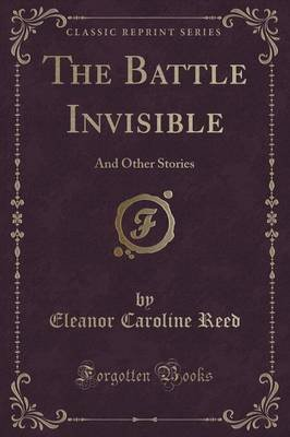 The Battle Invisible - And Other Stories (Classic Reprint) (Paperback): Eleanor Caroline Reed