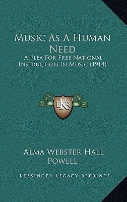 Music as a Human Need - A Plea for Free National Instruction in Music (1914) (Hardcover): Alma Webster Hall Powell