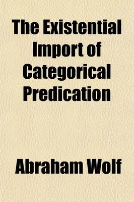 The Existential Import of Categorical Predication; Studies in Logic (Paperback): Abraham Wolf