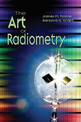 The Art of Radiometry (Hardcover): James M Palmer, Barbara G. Grant