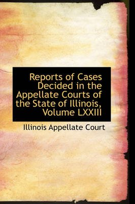 Reports of Cases Decided in the Appellate Courts of the State of Illinois, Volume LXXIII (Paperback): Illinois Appellate Court