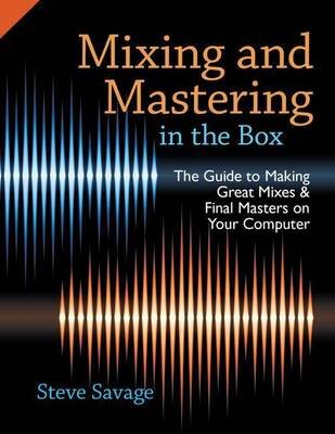 Mixing and Mastering in the Box: The Guide to Making Great Mixes and Final Masters on Your Computer (Electronic book text):...