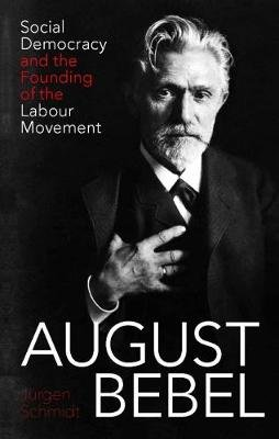 August Bebel - Social Democracy and the Founding of the Labour Movement (Hardcover): Jurgen Schmidt