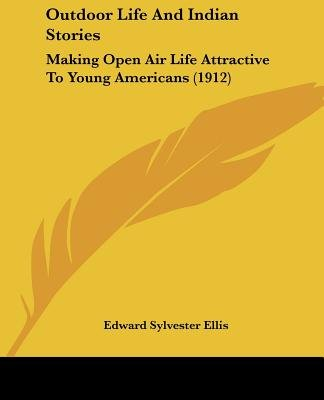 Outdoor Life And Indian Stories - Making Open Air Life Attractive To Young Americans (1912) (Paperback): Edward Sylvester Ellis