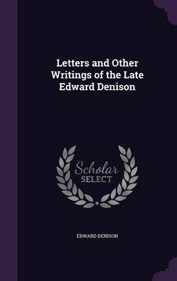 Letters and Other Writings of the Late Edward Denison (Hardcover): Edward Denison