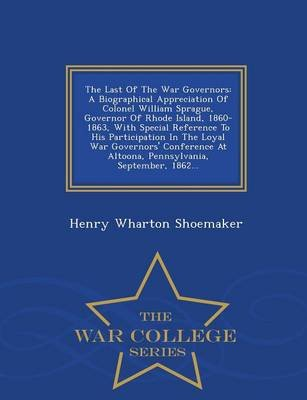The Last of the War Governors - A Biographical Appreciation of Colonel William Sprague, Governor of Rhode Island, 1860-1863,...