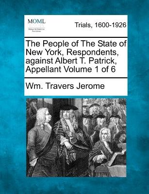 The People of the State of New York, Respondents, Against Albert T. Patrick, Appellant Volume 1 of 6 (Paperback): Wm Travers...