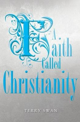 A Faith Called Christianity (Paperback): Terry Swan