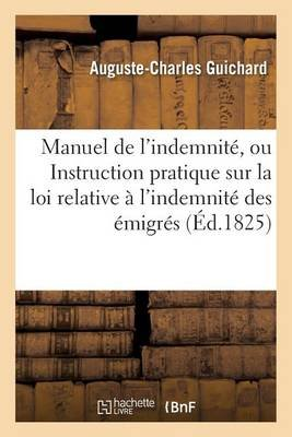 Manuel de l'Indemnit�, Ou Instruction Pratique Sur La Loi Relative � l'Indemnit� Des �migr�s (French,...
