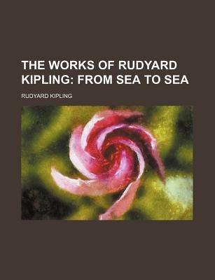 The Works of Rudyard Kipling (Volume 5); From Sea to Sea (Paperback): Rudyard Kipling