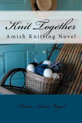 Knit Together Amish Knitting Novel - An Amish Knitting Novel (Paperback): Karen Anna Vogel