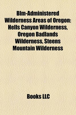 Blm-Administered Wilderness Areas of Oregon - Hells Canyon Wilderness, Oregon Badlands Wilderness, Steens Mountain Wilderness...