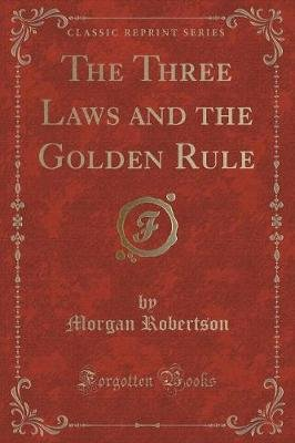 The Three Laws and the Golden Rule (Classic Reprint) (Paperback): Morgan Robertson