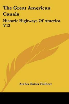 The Great American Canals - Historic Highways Of America V13 (Paperback): Archer Butler Hulbert