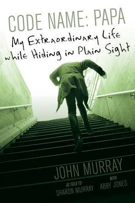 Code Name - Papa: My Extraordinary Life While Hiding in Plain Sight (Paperback): Sharon Murray Abby Jones John Murray