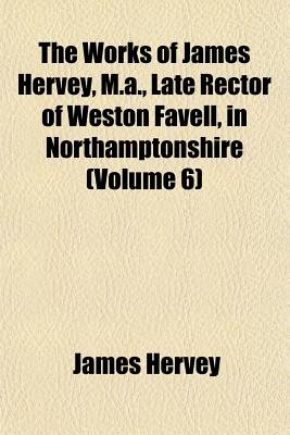 The Works of James Hervey, M.A., Late Rector of Weston Favell, in Northamptonshire (Volume 6) (Paperback): James Hervey
