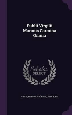 Publii Virgilii Maronis Carmina Omnia (Hardcover): Friedrich Dubner, John Bond