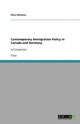 Contemporary Immigration Policy in Canada and Germany (Paperback): Ellen Hofmann