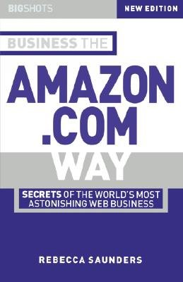 Business the Amazon.com Way - Secrets of the Worlds Most Astonishing Web Business (Paperback, New ed): Rebecca Saunders