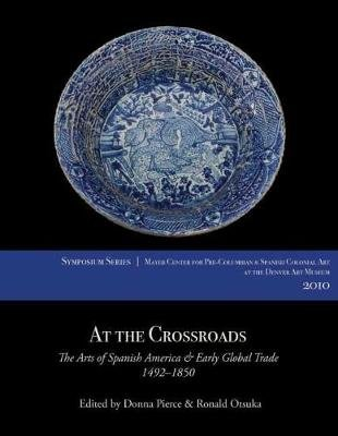 At the Crossroads - The Arts of Spanish America and Early Global Trade, 1492-1850 (Paperback, New): Donna Pierce, Ronald Otsuka