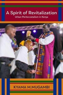 A Spirit of Revitalization - Urban Pentecostalism in Kenya (Hardcover): Kyama M. Mugambi