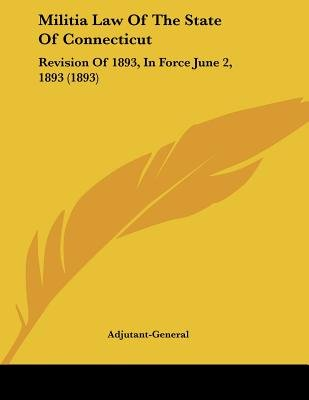 Militia Law of the State of Connecticut - Revision of 1893, in Force June 2, 1893 (1893) (Paperback): Adjutant-General