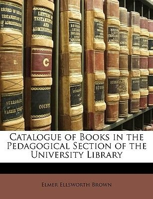 Catalogue of Books in the Pedagogical Section of the University Library (Paperback): Elmer Ellsworth Brown