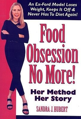 Food Obsession No More! - An Ex-Ford Model Loses Weight, Keeps It Off & Never Has to Diet Again! (Paperback): Sandra J Hubert