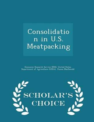 Consolidation in U.S. Meatpacking - Scholar's Choice Edition (Paperback): James MacDonald, Michael Ollinger