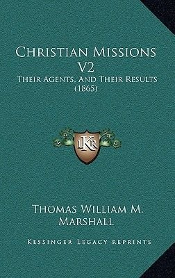Christian Missions V2 - Their Agents, and Their Results (1865) (Hardcover): Thomas William M . Marshall