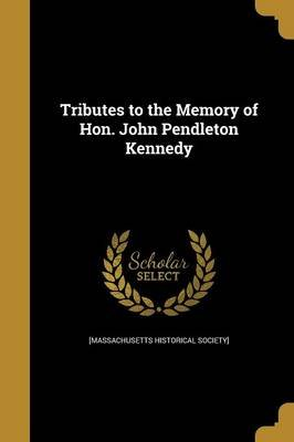 Tributes to the Memory of Hon. John Pendleton Kennedy (Paperback): Massachusetts Historical Society