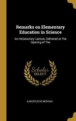 Remarks on Elementary Education in Science - An Introductory Lecture, Delivered at The Opening of The (Hardcover): Augustus De...