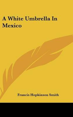 A White Umbrella in Mexico (Hardcover): Francis Hopkinson Smith