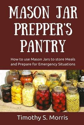 Mason Jar Prepper's Pantry - How to Use Mason Jars to Store Meals and Prepare for Emergency Situations (Paperback):...