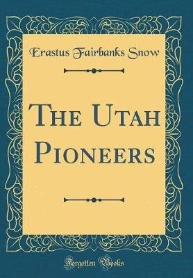 The Utah Pioneers (Classic Reprint) (Hardcover): Erastus Fairbanks Snow