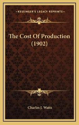 The Cost of Production (1902) (Hardcover): Charles J Watts