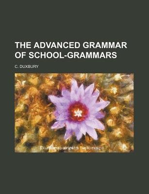 The Advanced Grammar of School-Grammars (Paperback): C. Duxbury