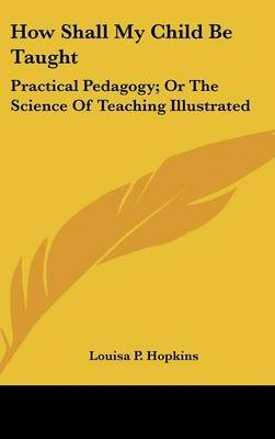 How Shall My Child Be Taught - Practical Pedagogy; Or the Science of Teaching Illustrated (Hardcover): Louisa P. Hopkins