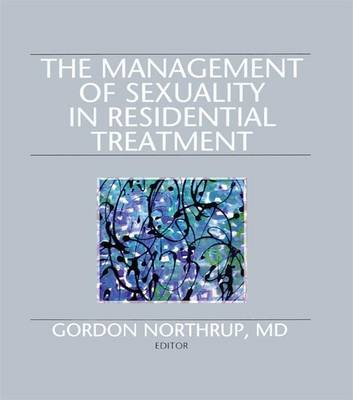 The Management of Sexuality in Residential Treatment (Paperback): Gordon Northrup