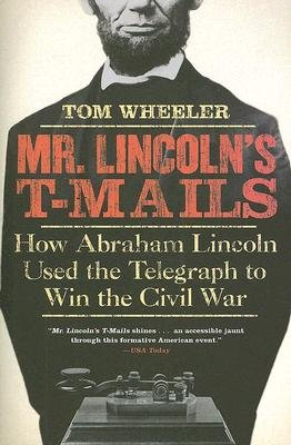 Mr Lincoln's T-Mails - How Abraham Lincoln Used the Telegraph to Win the Civil War (Paperback): Tom Wheeler