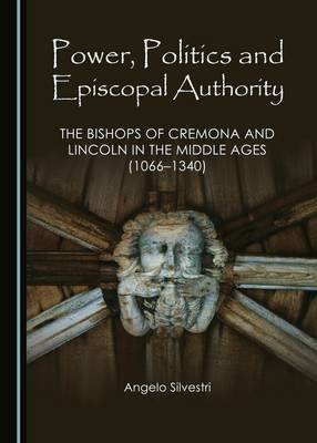 Power, Politics and Episcopal Authority - The Bishops of Cremona and Lincoln in the Middle Ages (1066-1340) (Hardcover,...