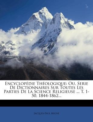 Encyclopedie Theologique - Ou, Serie de Dictionnaires Sur Toutes Les Parties de La Science Religieuse ... T. 1-50, 1844-1862......