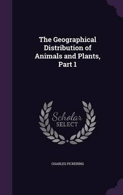 The Geographical Distribution of Animals and Plants, Part 1 (Hardcover): Charles Pickering