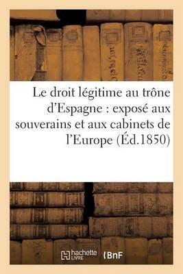 Le Droit Legitime Au Trone D'Espagne: Expose Aux Souverains Et Aux Cabinets de L'Europe (Ed.1850) (French,...