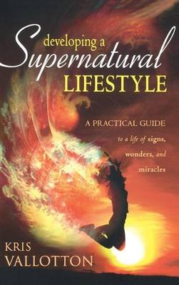 Developing a Supernatural Lifestyle - A Practical Guide to a Life of Signs, Wonders, and Miracles (Hardcover): Kris Vallotton