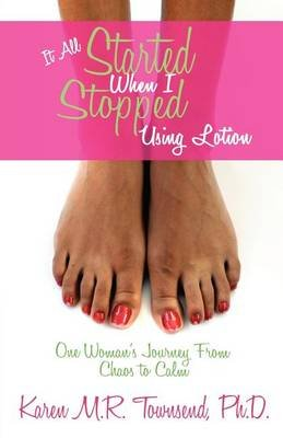 It All Started When I Stopped Using Lotion - One Woman's Journey from Chaos to Calm (Paperback): Karen MR Townsend