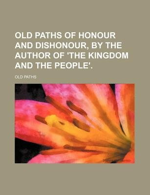 Old Paths of Honour and Dishonour, by the Author of 'The Kingdom and the People'. (Paperback): Old Paths